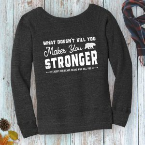 What Doesn't Kill You Makes You Stronger. Except for Bears. Ladies wide neck fleece sweatshirt